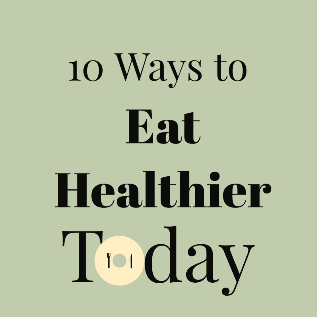 10 Ways to Eat Healthier Today